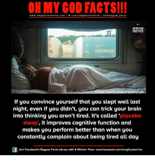 Facebook, Facts, and God: ON MY GOD FACTS!!!  www.omg facts online.com I fb.com/omg facts online I Goh my god-facts  OH MY GOD  FACTS!!  Image Credit: www.linkedin.com  If you convince yourself that you slept well last  night, even if you didn't, you can trick your brain  into thinking you aren't tired. It's called placebo  sleep, it improves cognitive function and  makes you perform better than when you  constantly complain about being tired all day  Join Facebook's Biggest Facts Library with 6 Million+ Fans- www.facebook.com/omgfactsonline
