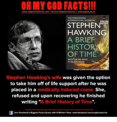 """Facebook, Facts, and God: ON MY GOD FACTS!!!  www.omg facts online.com I fb.com/omg facts online I Goh my god-facts  THE PHENOMENAL  INTERNATIONAL BESTSELLER  OH MY GOD  FACTS!!!  STEPHEN  HAWKING  A BREF  HISTORIA  OF TIME  FROM THE BIG BANG  TO BLACK HOLES  Image Credit:www.presbyforme  Stephen Hawking's wife  was given the option  to take him off of life support after he was  placed in a  medically induced coma. She  refused and upon recovering he finished  writing  """"A Brief History of Time"""".  Join Facebook's Biggest Facts Library with 6 Million+ Fans- www.facebook.com/omgfactsonline"""