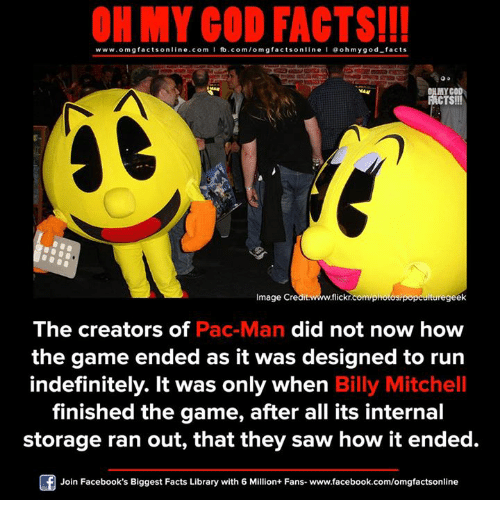 Facebook, Facts, and God: ON MY GOD FACTS!!!  www.omg facts online.com I fb.com/omg online I Goh my god-facts  gfacts MY COO  TS!!!  Image Credit  flickr.  onotosp  ituregeek  The creators of  Pac-Man did not now how  the game ended as it was designed to run  indefinitely. It was only when Billy Mitchell  finished the game, after all its internal  storage ran out, that they saw how it ended.  Join Facebook's Biggest Facts Library with 6 Million+ Fans- www.facebook.com/omgfactsonline