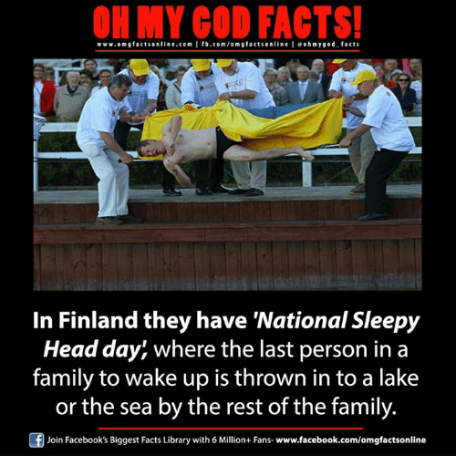 Memes, 🤖, and Rest: ON MY GOD FACTS!  www.omgfacts online.com I fb.com/om g facts online I eoh my god facts  In Finland they have National Sleepy  Head day, where the last person in a  family to wake up is thrown in to a lake  or the sea by the rest of the family.  Of Join Facebook's Biggest Facts Library with 6 Million+ Fans- www.facebook.com/omgfactsonline