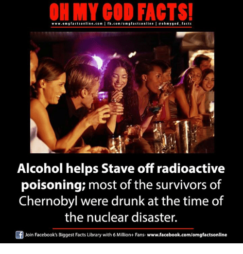 Memes, 🤖, and Chernobyl: ON MY GOD FACTS!  www.omgfacts online.com I fb.com/om g facts online I eoh my god facts  Alcohol helps Stave off radioactive  poisoning most of the survivors of  Chernobyl were drunk at the time of  the nuclear disaster.  Of Join Facebook's Biggest Facts Library with 6 Million+ Fans- www.facebook.com/omgfactsonline