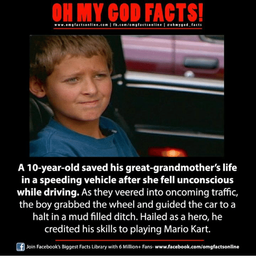 Memes, 🤖, and Hero: ON MY GOD FACTS!  www.omgfacts online.com I fb.com/om g facts online I eoh my god facts  A 10-year-old saved his great-grandmother's life  in a speeding vehicle after she fell unconscious  while driving. As they veered into oncoming traffic,  the boy grabbed the wheel and guided the car to a  halt in a mud filled ditch. Hailed as a hero, he  credited his skills to playing Mario Kart.  Of Join Facebook's Biggest Facts Library with 6 Million+ Fans- www.facebook.com/omgfactsonline