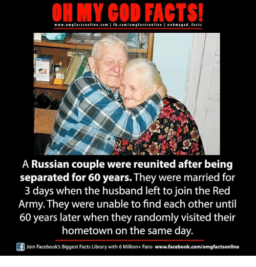 Memes, 🤖, and Red: ON MY GOD FACTS!  www.omgfacts online.com I fb.com/om g facts online I eoh my god facts  A Russian couple were reunited after being  separated for 60 years. They were married for  3 days when the husband left to join the Red  Army. They were unable to find each other until  60 years later when they randomly visited their  hometown on the same day.  Of Join Facebook's Biggest Facts Library with 6 Million+ Fans- www.facebook.com/omgfactsonline