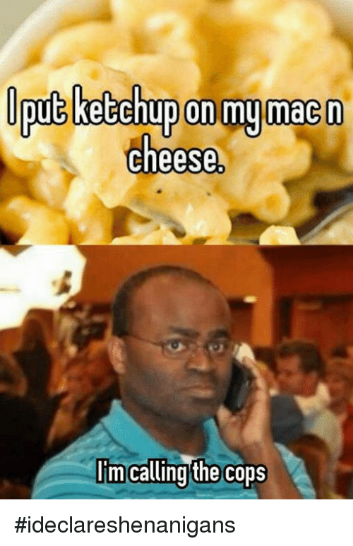 on my mac n cheese im calling the cops ideclareshenanigans 3900713 ✅ 25 best memes about calling the cops calling the cops memes,I Call Shenanigans Meme