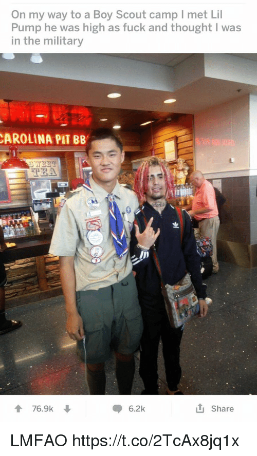Memes, Fuck, and Military: On my way to a Boy Scout camp I met Lil  Pump he was high as fuck and thought I was  in the military  AROLINA PIT BB  5  76.9k ↓  6.2k  tj Share LMFAO https://t.co/2TcAx8jq1x