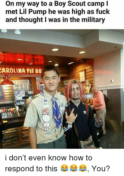 Memes, Fuck, and How To: On my way to a Boy Scout camp I  met Lil Pump he was high as fuck  and thought I was in the military  AROLINA PIT BB i don't even know how to respond to this 😂😂😂, You?