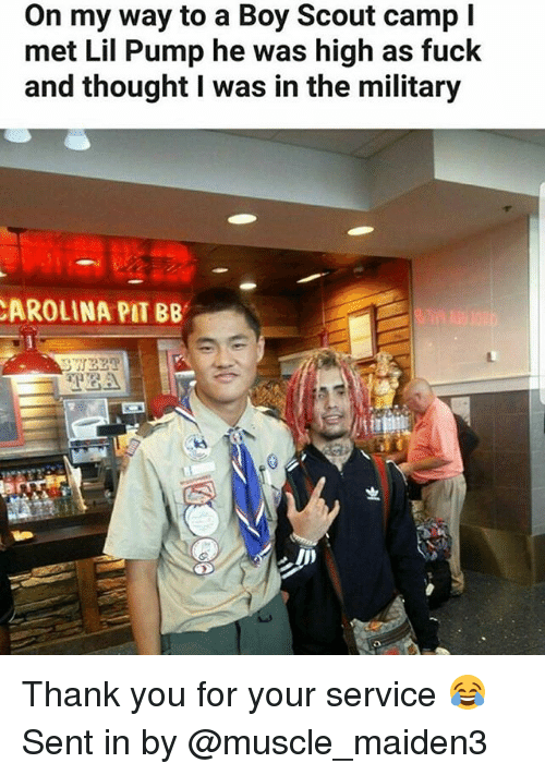 Memes, Thank You, and Fuck: On my way to a Boy Scout camp l  met Lil Pump he was high as fuck  and thought I was in the military  AROLINA PIT BB Thank you for your service 😂 Sent in by @muscle_maiden3
