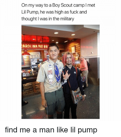 Fuck, Girl Memes, and Military: On my way to a Boy Scout campl met  Lil Pump, he was high as fuck and  thought I was in the military  AROLINA PIT BB find me a man like lil pump