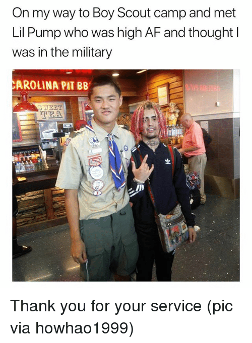 Af, Funny, and Thank You: On my way to Boy Scout camp and met  Lil Pump who was high AF and thought l  was in the military  AROLINA PIT BB  TEA Thank you for your service (pic via howhao1999)