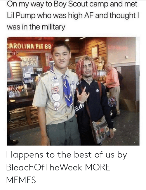 Af, Dank, and Memes: On my way to Boy Scout camp and met  Lil Pump who was high AF and thought I  was in the military  CAROLINA PIT BB  WEE  TEA Happens to the best of us by BleachOfTheWeek MORE MEMES