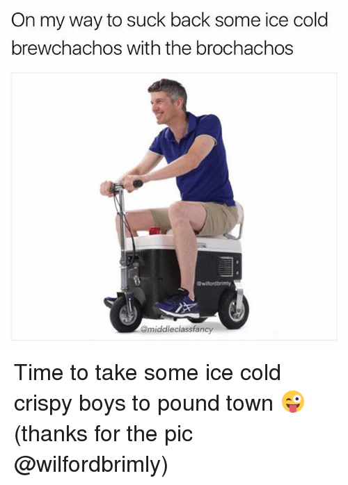 Memes, Time, and Cold: On my way to suck back some ice cold  brewchachos with the brochachos  @middleclassfancy Time to take some ice cold crispy boys to pound town 😜 (thanks for the pic @wilfordbrimly)