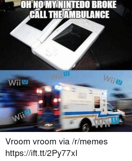 Memes, Via, and Call: ON NOMYMİNTEDO BROKE  CALL THEAMBULANCE  WİİU Vroom vroom via /r/memes https://ift.tt/2Py77xI