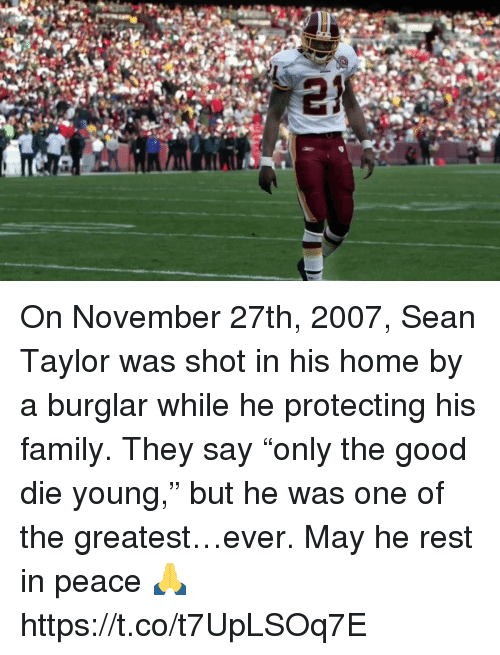 """Family, Nfl, and Good: On November 27th, 2007,  Sean Taylor was shot in his home by a burglar while he protecting his family.  They say """"only the good die young,"""" but he was one of the greatest…ever.  May he rest in peace 🙏 https://t.co/t7UpLSOq7E"""