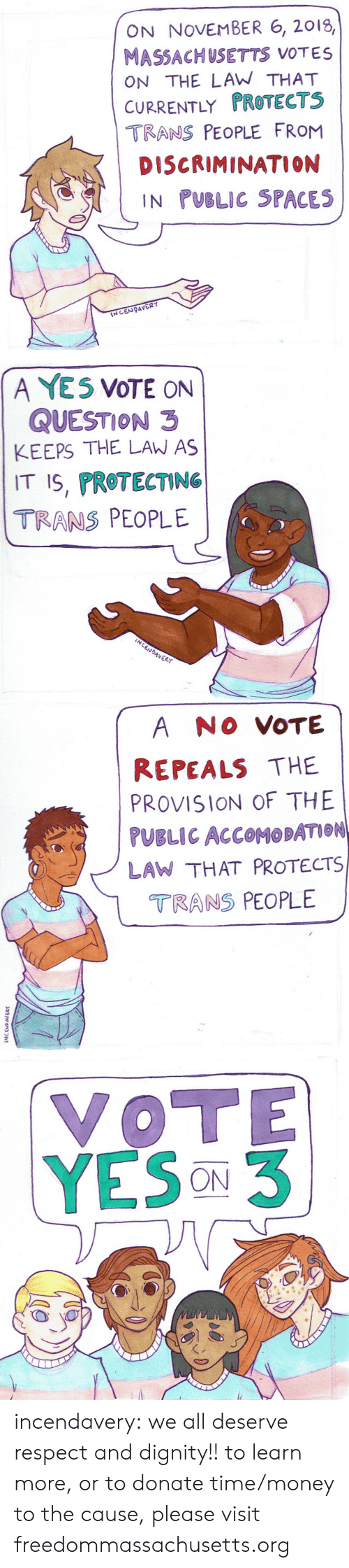 Money, Respect, and Tumblr: ON NOVEMBER 6, 2018,  MASSACHUSETTS VOTES  ON THE LAW THAT  CURRENTLY PROTECTS  TRANS PEOPLE FRoM  DISCRIMINATION  IN PUBLIC SPACES   A YE5 VOTE ON  QUESTION 3  KEEPS THE LAW AS  IT S, PROTECTING  TRANS PEOPLE  Vo  4VER   A NO VOTE  REPEALS THE  PROVISION OF THE  PUBLIC ACCOMOBATION  LAW THAT PROTECTS  TRANS PEOPLE  2   VOTE  YESON3 incendavery: we all deserve respect and dignity!!  to learn more, or to donate time/money to the cause, please visit freedommassachusetts.org