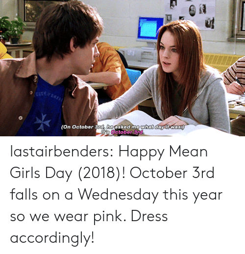 Girls, Tumblr, and Blog: (On October 3ra, heasked me  what  dawitwas lastairbenders: Happy Mean Girls Day (2018)! October 3rd falls on a Wednesday this year so we wear pink. Dress accordingly!