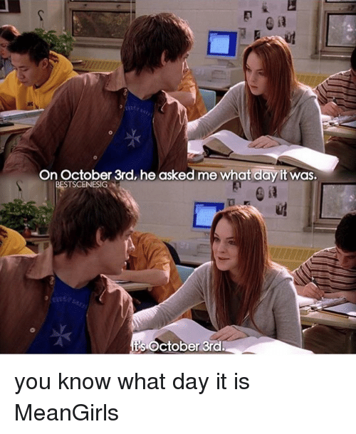 Memes, 🤖, and Day: On October 3rd, he asked me what day it was.  BESTSCENESIG  its October 3rd. you know what day it is MeanGirls