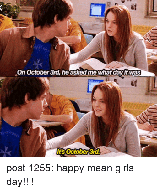 Girls, Memes, and Happy: On October 3rd, he asked me whatday it was  Its october 3r post 1255: happy mean girls day!!!!