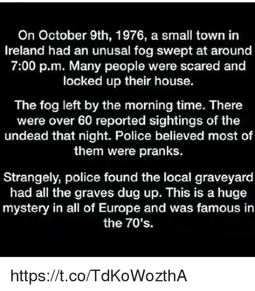 Memes, Police, and Europe: On October 9th, 1976, a small town in  Ireland had an unusal fog swept at around  7:00 p.m. Many people were scared and  locked up their house.  The fog left by the morning time. There  were over 60 reported sightings of the  undead that night. Police believed most of  them were pranks.  Strangely, police found the local graveyard  had all the graves dug up. This is a huge  mystery in all of Europe and was famous in  the 70's. https://t.co/TdKoWozthA