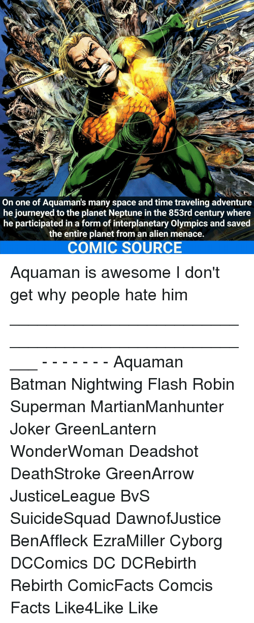 Batman, Facts, and Joker: On one of Aquamans many space and time traveling adventure  he journeyed to the planet Neptune in the 853rd century where  he participated in a form of interplanetary Olympics and saved  the entire planet from an alien menace.  COMIC SOURCE Aquaman is awesome I don't get why people hate him _____________________________________________________ - - - - - - - Aquaman Batman Nightwing Flash Robin Superman MartianManhunter Joker GreenLantern WonderWoman Deadshot DeathStroke GreenArrow JusticeLeague BvS SuicideSquad DawnofJustice BenAffleck EzraMiller Cyborg DCComics DC DCRebirth Rebirth ComicFacts Comcis Facts Like4Like Like