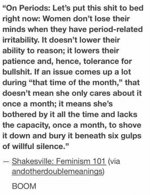 """Dank, Feminism, and Period: """"On Periods: Let's put this shit to bed  right now: Women don't lose their  minds when they have period-related  irritability. It doesn't lower their  ability to reason; it lowers their  patience and, hence, tolerance for  bullshit. If an issue comes up a lot  during """"that time of the month,"""" that  doesn't mean she only cares about it  once a month; it means she's  bothered by it all the time and lacks  the capacity, once a month, to shove  it down and bury it beneath six gulps  of willful silence.  - Shakesville: Feminism 101 (via  andotherdoublemeanings  BOOM"""