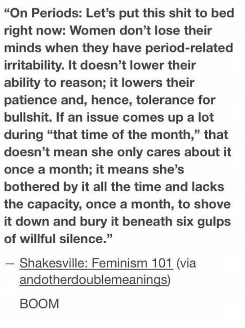 """Feminism, Period, and Shit: """"On Periods: Let's put this shit to bed  right now: Women don't lose their  minds when they have period-related  irritability. It doesn't lower their  ability to reason; it lowers their  patience and, hence, tolerance for  bullshit. If an issue comes up a loft  during """"that time of the month,"""" that  doesn't mean she only cares about it  once a month; it means she's  bothered by it all the time and lacks  the capacity, once a month, to shove  it down and bury it beneath six gulps  of willful silence.""""  - Shakesville: Feminism 101 (via  andotherdoublemeanings)  BOOM"""