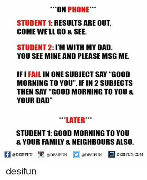 "Dad, Fail, and Memes: ON  PHONE  STUDENT 1: RESULTS ARE OUT  COME WELL GO & SEE.  STUDENT 2  I'M WITH MY DAD.  YOU SEE MINE AND PLEASE MSG ME.  IF I  FAIL  IN ONE SUBJECT SAY ""GOOD  MORNING TO YOU"", IF IN 2SUBJECTS  THEN SAY ""GOOD MORNING TO YOU &  YOUR DAD""  LATER  STUDENT 1: GOOD MORNINGTO YOU  f @DESIFUN e DESIFUN M@DESIFUN DESIFUN.COM desifun"