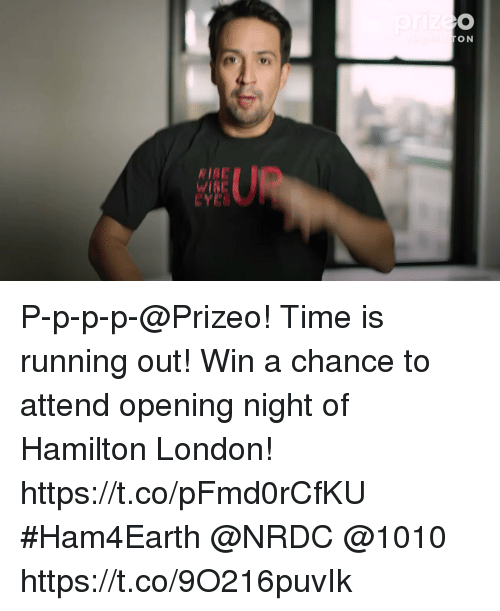 Memes, London, and Time: ON  RIBE P-p-p-p-@Prizeo! Time is running out! Win a chance to attend opening night of Hamilton London! https://t.co/pFmd0rCfKU #Ham4Earth @NRDC @1010 https://t.co/9O216puvIk