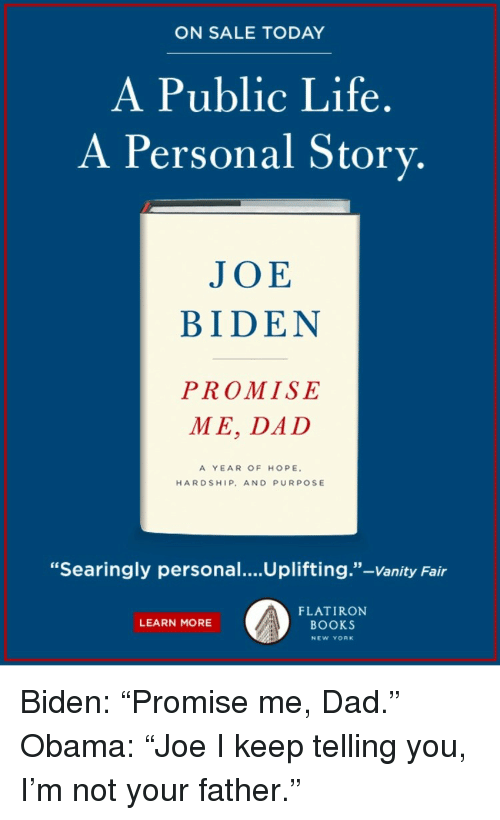 "Books, Dad, and Joe Biden: ON SALE TODAY  A Public Life.  A Personal Story.  JOE  BIDEN  PROMISE  ME, DAD  A YEAR OF HOPE  HARDSHIP, AND PURPOSE  ""Searingly personal....Uplifting.""-Vanity Fair  FLATIRON  BOOKS  LEARN MORE  NEW YORK <p>Biden: ""Promise me, Dad.""<br/> Obama: ""Joe I keep telling you, I'm not your father.""</p>"