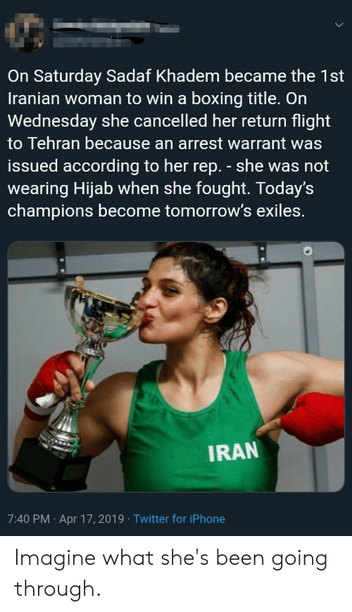 Boxing, Iphone, and Twitter: On Saturday Sadaf Khadem became the 1st  Iranian woman to win a boxing title. On  Wednesday she cancelled her return flight  to Tehran because an arrest warrant was  issued according to her rep. - she was not  wearing Hijab when she fought. Today's  champions become tomorrow's exiles.  IRAN  7:40 PM Apr 17, 2019 Twitter for iPhone Imagine what she's been going through.