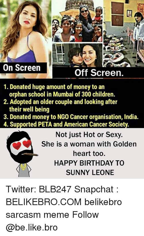 Be Like, Birthday, and Children: On Screen  Off Screen.  1. Donated huge amount of money to an  orphan school in Mumbai of 300 children.  2. Adopted an older couple and looking after  their well being  3. Donated money to NGO Cancer organisation, India.  4. Supported PETA and American Cancer Society.  Not just Hot or Sexy.  She is a woman with Golden  heart too.  HAPPY BIRTHDAY TO  SUNNY LEONE Twitter: BLB247 Snapchat : BELIKEBRO.COM belikebro sarcasm meme Follow @be.like.bro