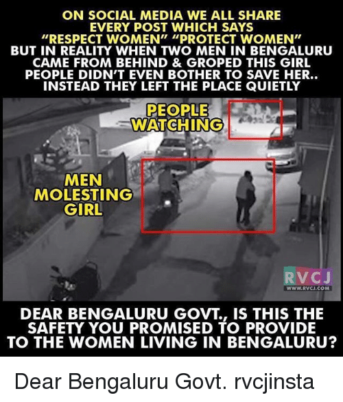 """Memes, Social Media, and Providence: ON SOCIAL MEDIA WE ALL SHARE  EVERY POST WHICH SAYS  """"RESPECT WOMEN"""" """"PROTECT WOMEN""""  BUT IN REALITY WHEN TWO MEN IN BENGALURU  CAME FROM BEHIND & GROPED THIS GIRL  PEOPLE DIDN'T EVEN BOTHER TO SAVE HER..  INSTEAD THEY LEFT THE PLACE QUIETLY  PEOPLE  WATCHING  MEN  MOLESTING  GIRL  V C  J  WWW. RVCJ.COM  DEAR BENGALURU GOVT IS THIS THE  SAFETY YOU PROMISED TO PROVIDE  TO THE WOMEN LIVING IN BENGALURU? Dear Bengaluru Govt. rvcjinsta"""
