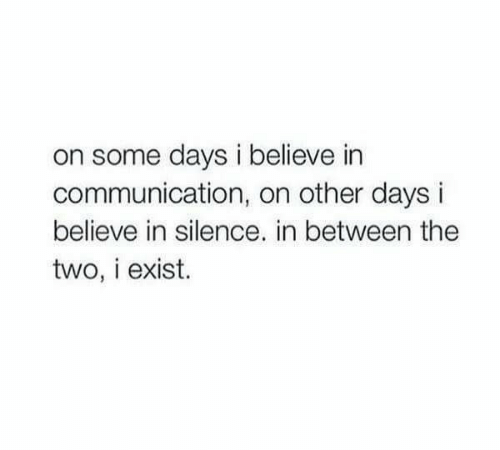 Silence, Communication, and Believe: on some days i believe in  communication, on other da  believe in silence. in between the  two, i exist.
