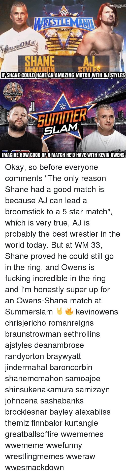 """Broomstick, Fucking, and Memes: on SPORTS 1 HD  ACTION  SNE A  HA  FSHANE COULD HAVE ANAMAZING MATCH WITH AJ STYLES  SLAM-' 개  IMAGINE HOW GOOD OFA MATCH HE'D HAVE WITH KEVIN OWENS Okay, so before everyone comments """"The only reason Shane had a good match is because AJ can lead a broomstick to a 5 star match"""", which is very true, AJ is probably the best wrestler in the world today. But at WM 33, Shane proved he could still go in the ring, and Owens is fucking incredible in the ring and I'm honestly super up for an Owens-Shane match at Summerslam 🤘🔥 kevinowens chrisjericho romanreigns braunstrowman sethrollins ajstyles deanambrose randyorton braywyatt jindermahal baroncorbin shanemcmahon samoajoe shinsukenakamura samizayn johncena sashabanks brocklesnar bayley alexabliss themiz finnbalor kurtangle greatballsoffire wwememes wwememe wwefunny wrestlingmemes wweraw wwesmackdown"""