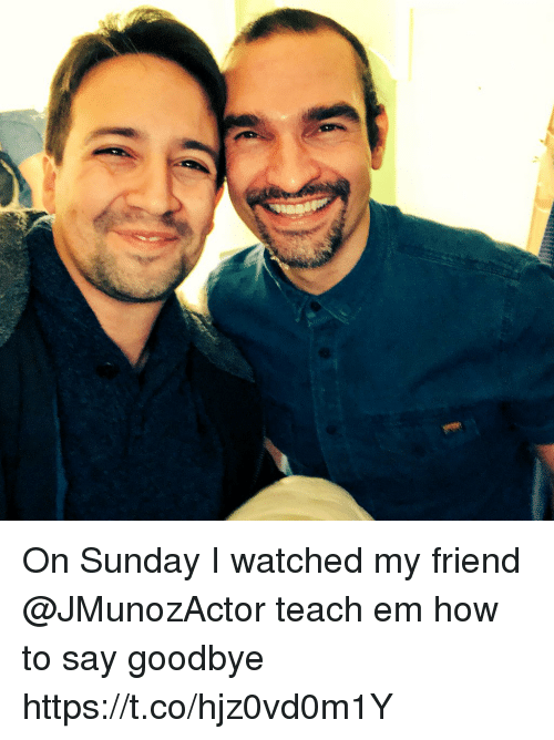 Memes, How To, and Sunday: On Sunday I watched my friend @JMunozActor teach em how to say goodbye https://t.co/hjz0vd0m1Y