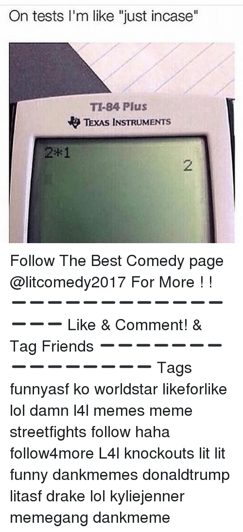 "Drake, Friends, and Funny: On tests I'm like ""just incase""  TI-84 Plus  TExAS INSTRUMENTS  2*1 ☆Follow The Best Comedy page @litcomedy2017 For More ! ! ➖➖➖➖➖➖➖➖➖➖➖➖➖➖➖ Like & Comment! & Tag Friends ➖➖➖➖➖➖➖➖➖➖➖➖➖➖➖ Tags funnyasf ko worldstar likeforlike lol damn l4l memes meme streetfights follow haha follow4more L4l knockouts lit lit funny dankmemes donaldtrump litasf drake lol kyliejenner memegang dankmeme"