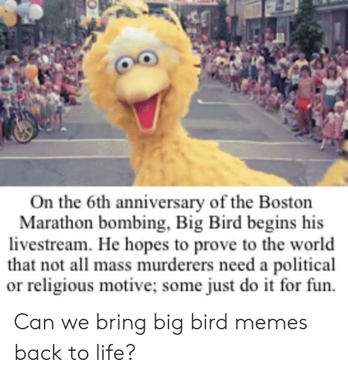 Just Do It, Life, and Memes: On the 6th anniversary of the Boston  Marathon bombing, Big Bird begins his  livestream. He hopes to prove to the world  that not all mass murderers need a political  or religious motive; some just do it for fun. Can we bring big bird memes back to life?