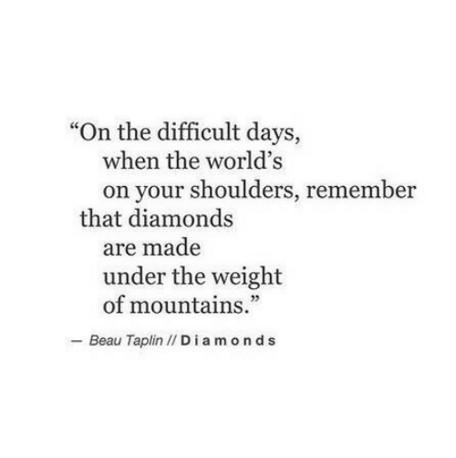 "Diamonds, Remember, and Made: ""On the difficult days,  when the world's  on your shoulders, remember  that diamonds  are made  under the weight  of mountains.""  - Beau Taplin // Diamonds"