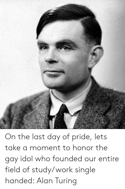Work, Single, and Alan Turing: On the last day of pride, lets take a moment to honor the gay idol who founded our entire field of study/work single handed: Alan Turing