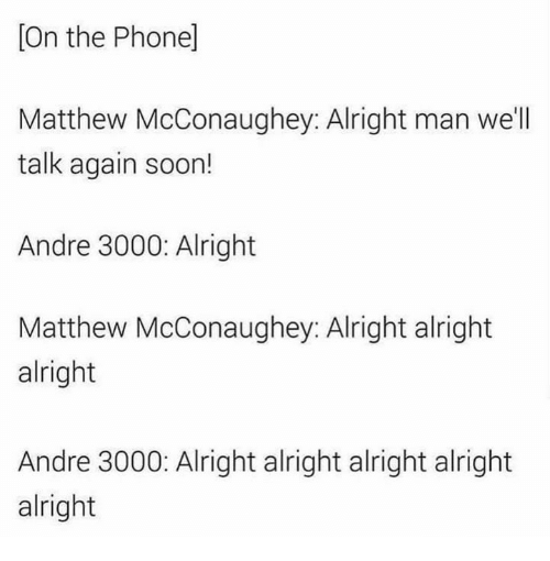 Andre 3000, Matthew McConaughey, and Phone: [On the Phone]  Matthew McConaughey: Alright man we'll  talk again soon!  Andre 3000: Alright  Matthew McConaughey: Alright alright  alright  Andre 3000: Alright alright alright alright  alright