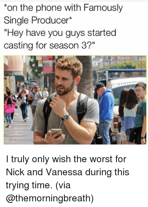 "Phone, The Worst, and Nick: *on the phone with Famously  Single Producer*  ""Hey have you guys started  casting for season 3?""  anobody  askedme I truly only wish the worst for Nick and Vanessa during this trying time. (via @themorningbreath)"