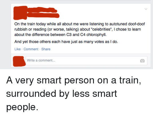 """Today, Train, and Iamverysmart: On the train today while all about me were listening to autotuned doof-doof  rubbish or reading (or worse, talking) about """"celebrities"""", I chose to learn  about the difference between C3 and C4 chlorophyll.  And yet those others each have just as many votes as I do.  Like Comment Share  Write a comment... A very smart person on a train, surrounded by less smart people."""
