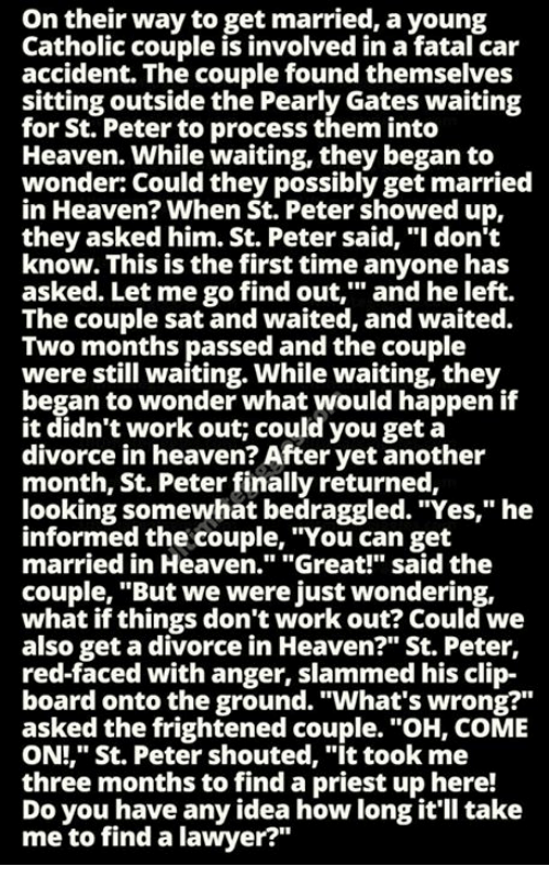 """Heaven, Lawyer, and Memes: On their way to get married, a young  Catholic couple is involved in a fatal car  accident. The couple found themselves  sitting outside the Pearly Gates waiting  for St. Peter to process them into  Heaven. While waiting, they began to  wonder: Could they possibly get married  in Heaven? When St. Peter showed up  they asked him. St. Peter said, """"I don't  know. This is the first time anyone has  asked. Let me go find out,"""" and he left.  The couple sat and waited, and waited.  Two months passed and the couple  were still waiting. While waiting, they  began to wonder what would happen if  it didn't work out; could you get a  divorce in heaven? After yet another  month, St. Peter finally returned,  looking somewhat bedraggled. """"Yes,"""" he  informed the couple, """"You can get  married in Heaven."""" """"Great! said the  couple, """"But we were just wondering,  what if things don't work out? Could we  also get a divorce in Heaven?"""" St. Peter,  red-faced with anger, slammed his clip-  board onto the ground. """"What's wrong?""""  asked the frightened couple. """"OH, COME  ON!,"""" St. Peter shouted, """"It took me  three months to find a priest up here!  Do you have any idea how long it'll take  me to find a lawyer?"""
