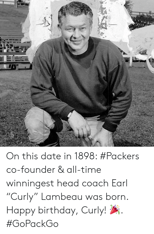 "Birthday, Head, and Memes: On this date in 1898: #Packers co-founder & all-time winningest head coach Earl ""Curly"" Lambeau was born.   Happy birthday, Curly! 🎉. #GoPackGo"