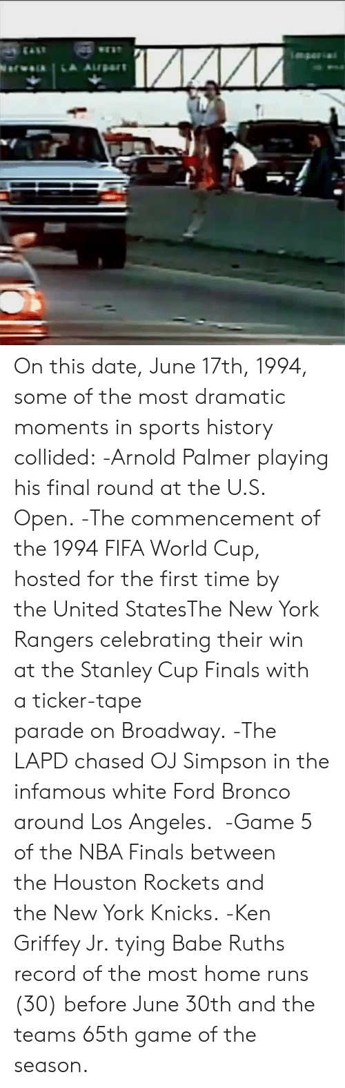 Fifa, Finals, and Houston Rockets: On this date, June 17th, 1994, some of the most dramatic moments in sports history collided:  -Arnold Palmer playing his final round at the U.S. Open.  -The commencement of the 1994 FIFA World Cup, hosted for the first time by the United StatesThe New York Rangers celebrating their win at the Stanley Cup Finals with a ticker-tape parade on Broadway.  -The LAPD chased OJ Simpson in the infamous white Ford Bronco around Los Angeles.   -Game 5 of the NBA Finals between the Houston Rockets and the New York Knicks.  -Ken Griffey Jr. tying Babe Ruths record of the most home runs (30) before June 30th and the teams 65th game of the season.