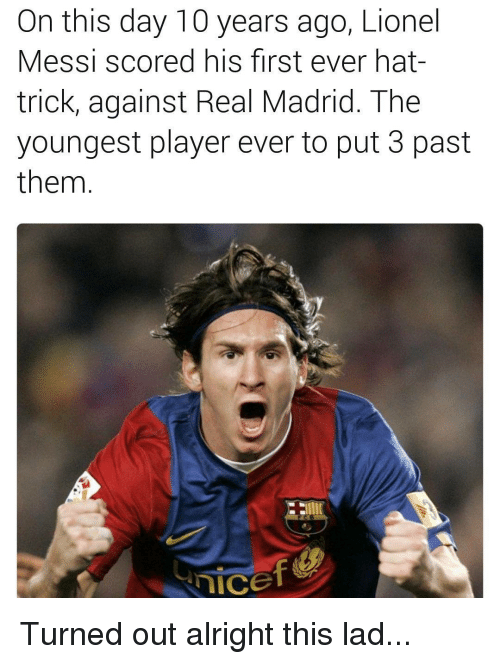 Memes, 🤖, and Player: On this day 10 years ago, Lionel  Messi scored his first ever  hat-  trick, against Real Madrid. The  youngest player ever to put 3 past  them  nice Turned out alright this lad...