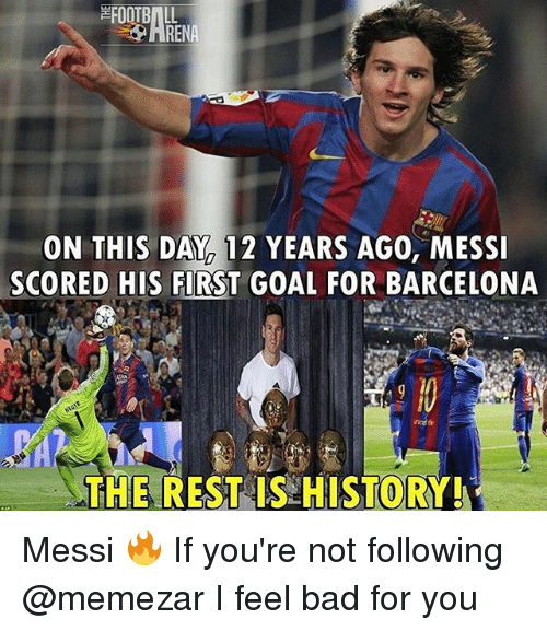 Bad, Barcelona, and Memes: ON THIS DAY 12 YEARS AGO, MESSI  SCORED HIS FIRST GOAL FOR BARCELONA  THE REST IS HISTORY Messi 🔥 If you're not following @memezar I feel bad for you