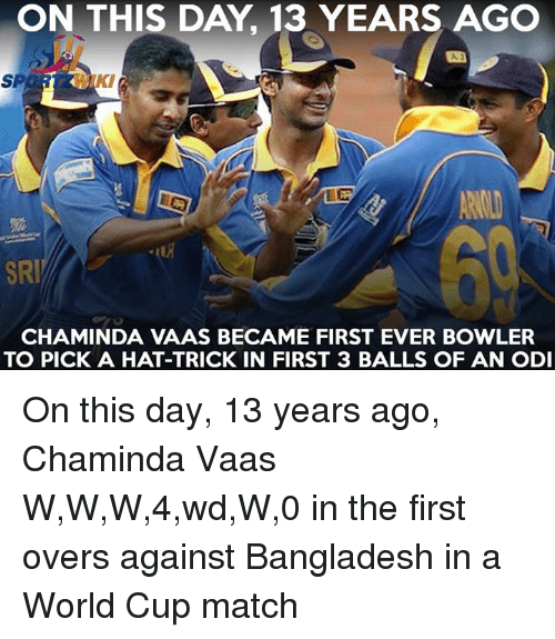 Memes, 🤖, and Bangladesh: ON THIS DAY, 13 YEARS AGO  KI  SRI  CHAMINDA VAAS BECAME FIRST EVER BOWLER  TO PICK A HAT-TRICK IN FIRST 3 BALLS OF AN ODI On this day, 13 years ago, Chaminda Vaas W,W,W,4,wd,W,0 in the first overs against Bangladesh in a World Cup match