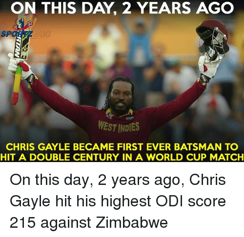 Memes, World Cup, and Match: ON THIS DAY 2 YEARS AGO  MESTINDIES  CHRIS GAYLE BECAME FIRST EVER BATSMAN TO  HIT A DOUBLE CENTURY IN A WORLD CUP MATCH On this day, 2 years ago, Chris Gayle hit his highest ODI score 215 against Zimbabwe