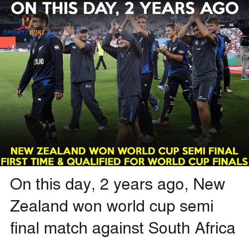 Memes, 🤖, and Semi: ON THIS DAY, 2 YEARS AGO  SPORT W  NEW ZEALAND WON WORLD CUP SEMI FINAL  FIRST TIME & QUALIFIED FOR WORLD CUP FINALS On this day, 2 years ago, New Zealand won world cup semi final match against South Africa