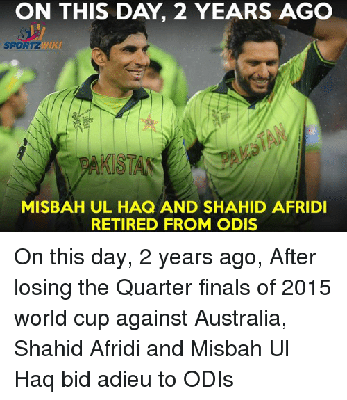 Memes, 🤖, and Shahid Afridi: ON THIS DAY 2 YEARS AGO  SPORTZ  AKSTAS  MISBAH UL HAQ AND SHAHID AFRIDI  RETIRED FROM ODIS On this day, 2 years ago, After losing the Quarter finals of 2015 world cup against Australia, Shahid Afridi and Misbah Ul Haq bid adieu to ODIs